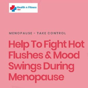 Help To Fight Hot Flushes & Mood Swings During Menopause